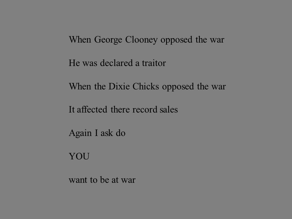 When George Clooney opposed the war He was declared a traitor When the Dixie Chicks opposed the war It affected there record sales Again I ask do YOU want to be at war