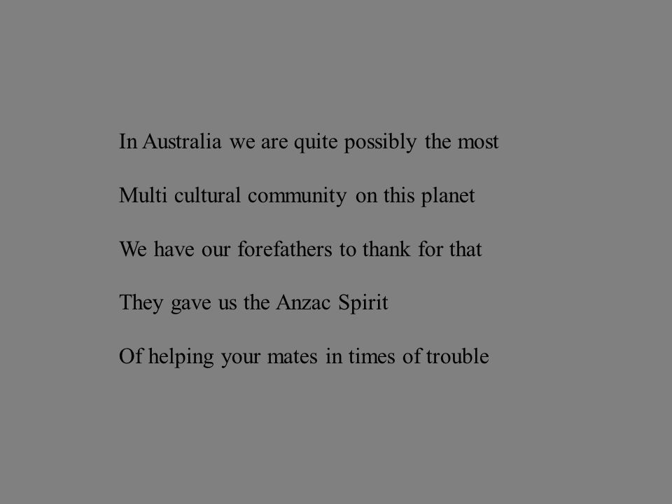 In Australia we are quite possibly the most Multi cultural community on this planet We have our forefathers to thank for that They gave us the Anzac Spirit Of helping your mates in times of trouble