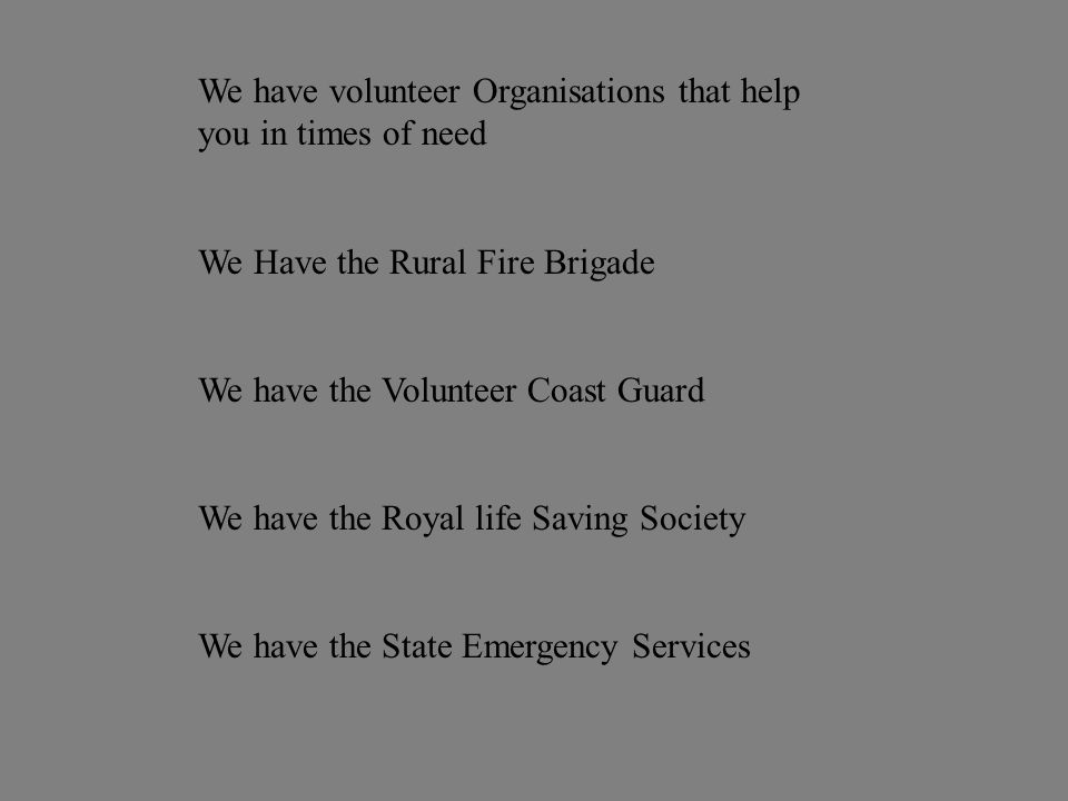 We have volunteer Organisations that help you in times of need We Have the Rural Fire Brigade We have the Volunteer Coast Guard We have the Royal life Saving Society We have the State Emergency Services