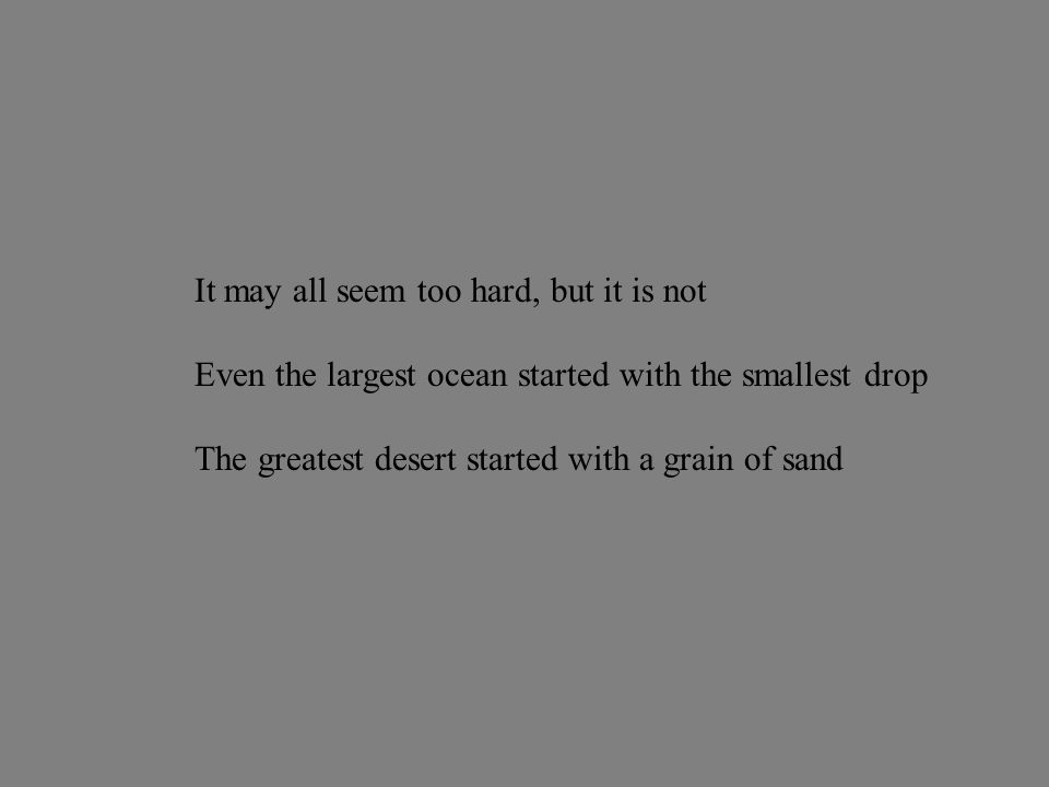 It may all seem too hard, but it is not Even the largest ocean started with the smallest drop The greatest desert started with a grain of sand