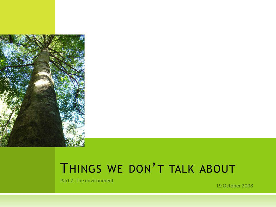 Part 2: The environment 19 October 2008 T HINGS WE DON ' T TALK ABOUT