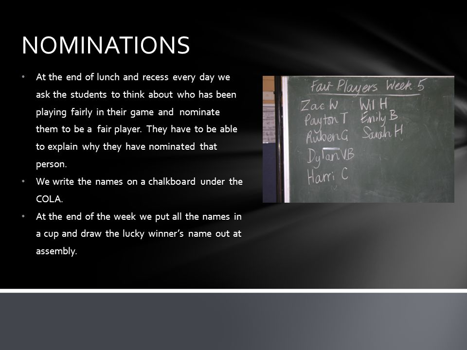At the end of lunch and recess every day we ask the students to think about who has been playing fairly in their game and nominate them to be a fair player.