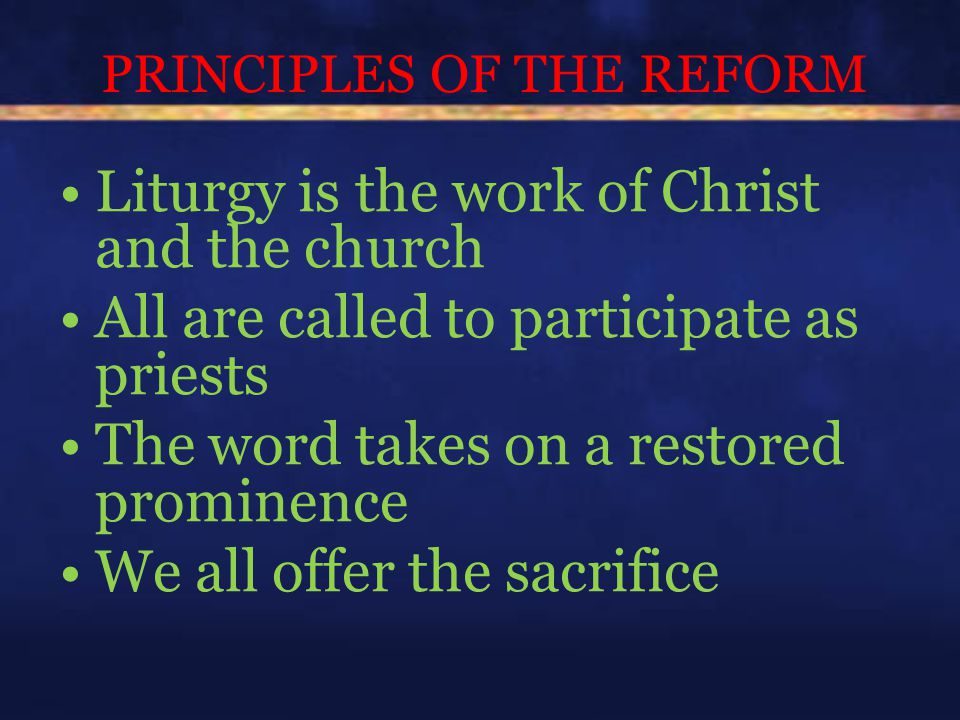 PRINCIPLES OF THE REFORM Liturgy is the work of Christ and the church All are called to participate as priests The word takes on a restored prominence We all offer the sacrifice