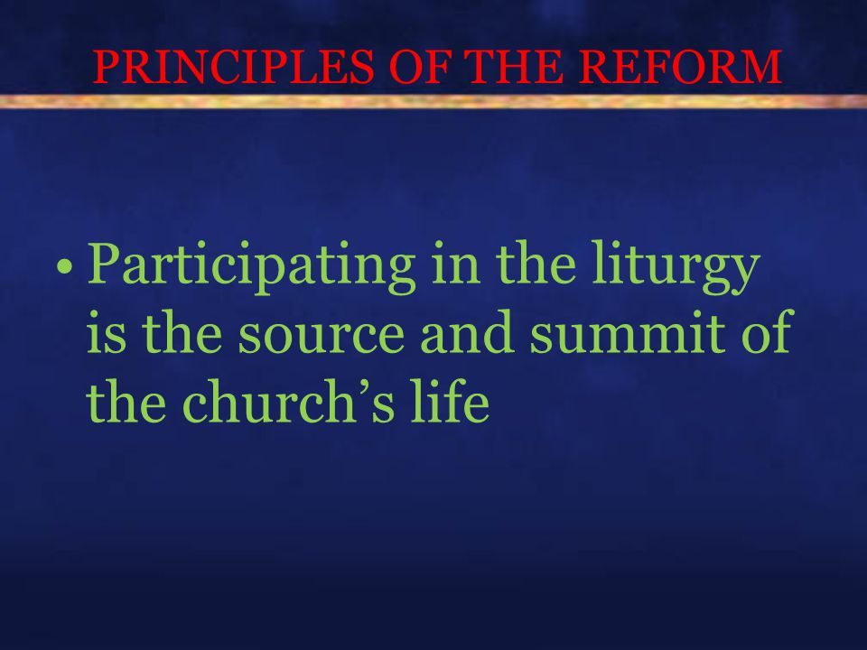 PRINCIPLES OF THE REFORM Participating in the liturgy is the source and summit of the church's life