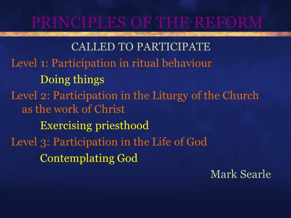 PRINCIPLES OF THE REFORM CALLED TO PARTICIPATE Level 1: Participation in ritual behaviour Doing things Level 2: Participation in the Liturgy of the Church as the work of Christ Exercising priesthood Level 3: Participation in the Life of God Contemplating God Mark Searle