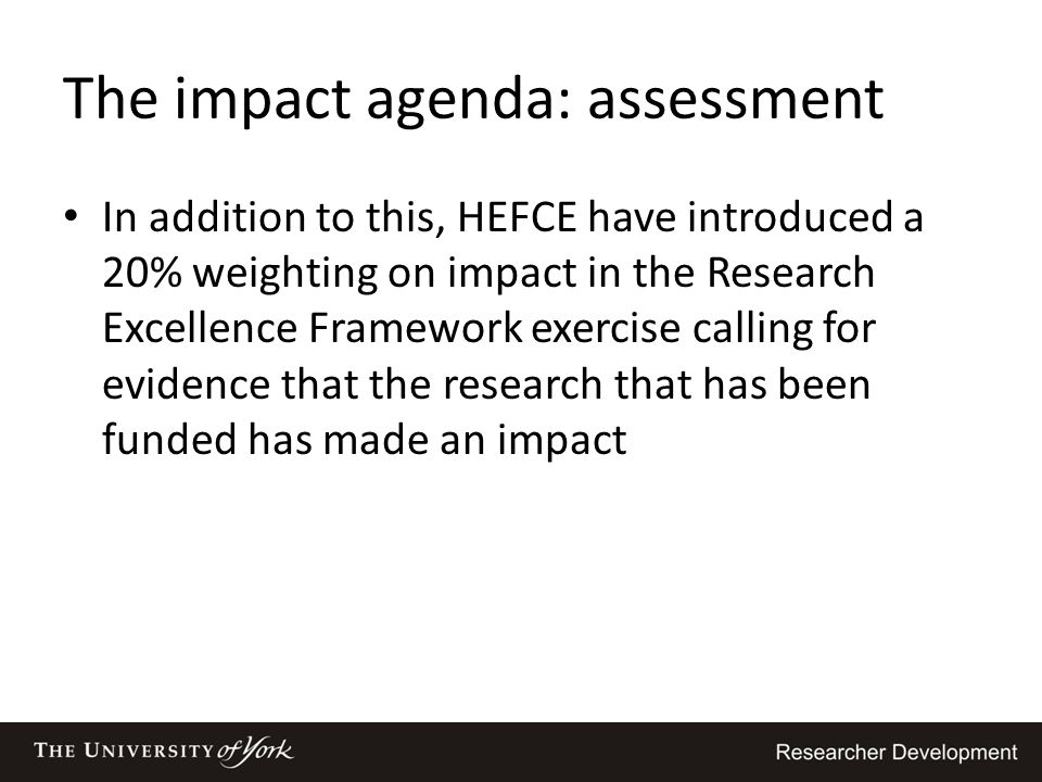 The impact agenda: assessment In addition to this, HEFCE have introduced a 20% weighting on impact in the Research Excellence Framework exercise calli