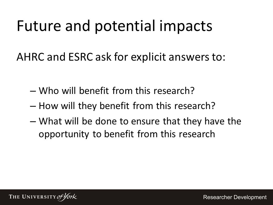 Future and potential impacts AHRC and ESRC ask for explicit answers to: – Who will benefit from this research? – How will they benefit from this resea