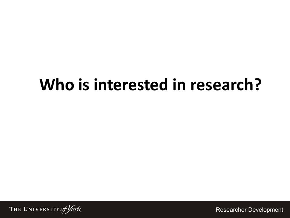 Who is interested in research?