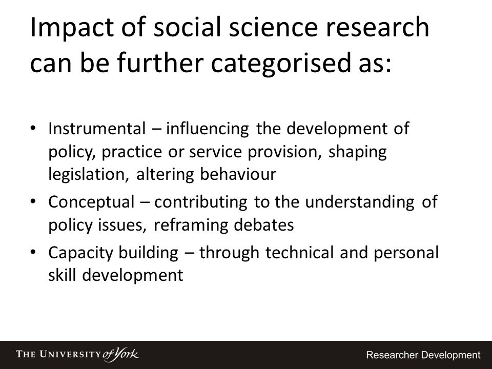 Impact of social science research can be further categorised as: Instrumental – influencing the development of policy, practice or service provision,