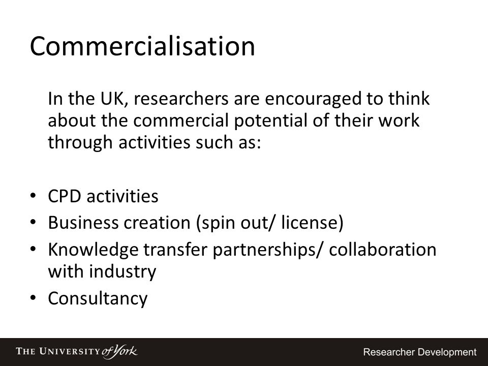 Commercialisation In the UK, researchers are encouraged to think about the commercial potential of their work through activities such as: CPD activiti