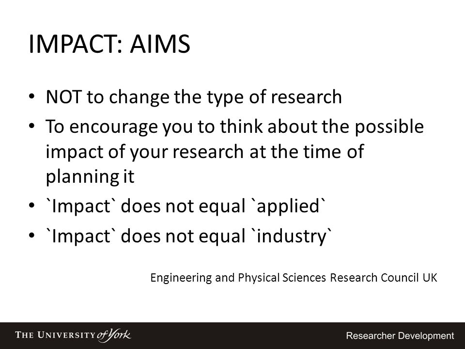 IMPACT: AIMS NOT to change the type of research To encourage you to think about the possible impact of your research at the time of planning it `Impac