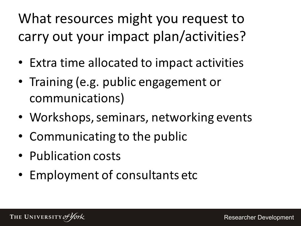 What resources might you request to carry out your impact plan/activities? Extra time allocated to impact activities Training (e.g. public engagement