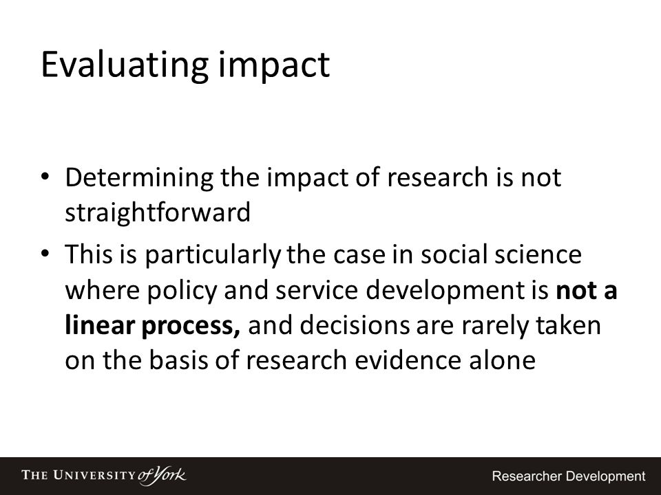 Evaluating impact Determining the impact of research is not straightforward This is particularly the case in social science where policy and service d