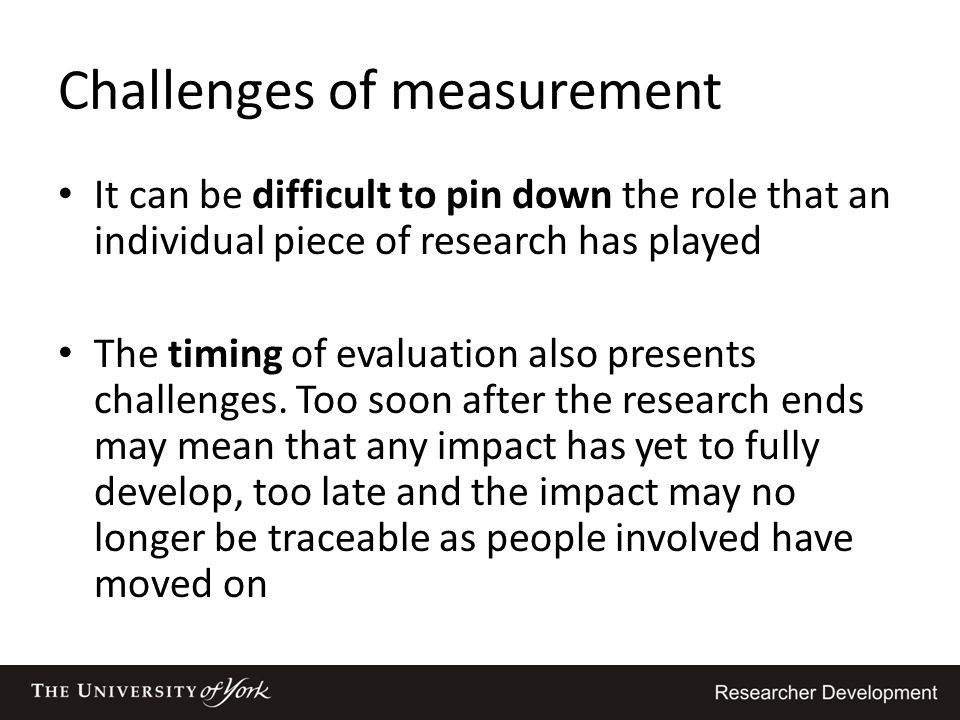Challenges of measurement It can be difficult to pin down the role that an individual piece of research has played The timing of evaluation also prese