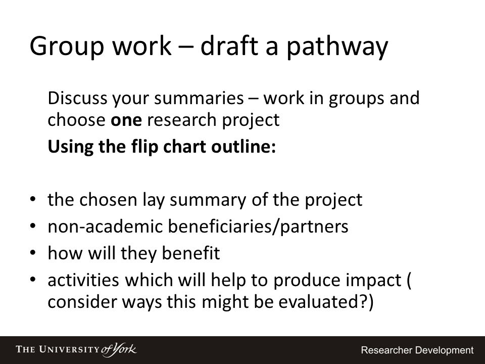 Group work – draft a pathway Discuss your summaries – work in groups and choose one research project Using the flip chart outline: the chosen lay summ
