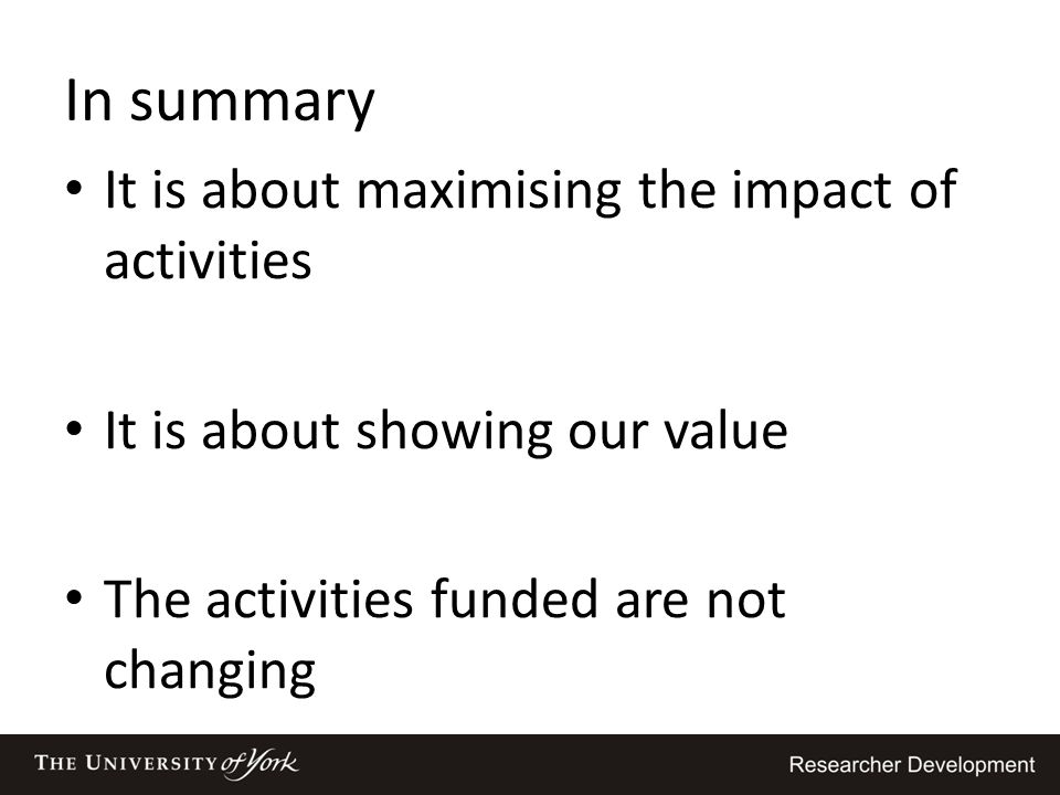 In summary It is about maximising the impact of activities It is about showing our value The activities funded are not changing