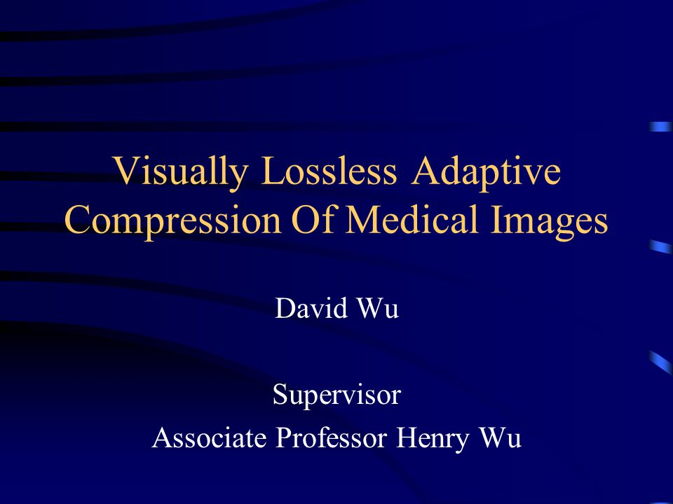 Visually Lossless Adaptive Compression Of Medical Images David Wu Supervisor Associate Professor Henry Wu