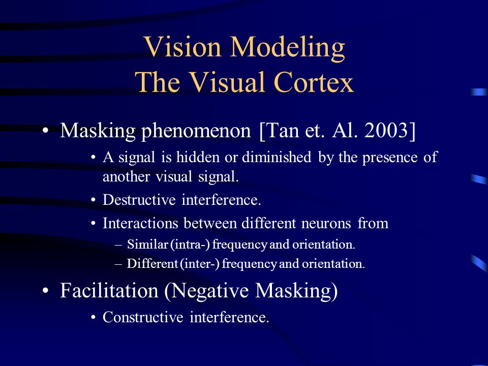 Vision Modeling The Visual Cortex Masking phenomenon [Tan et. Al. 2003] A signal is hidden or diminished by the presence of another visual signal. Des