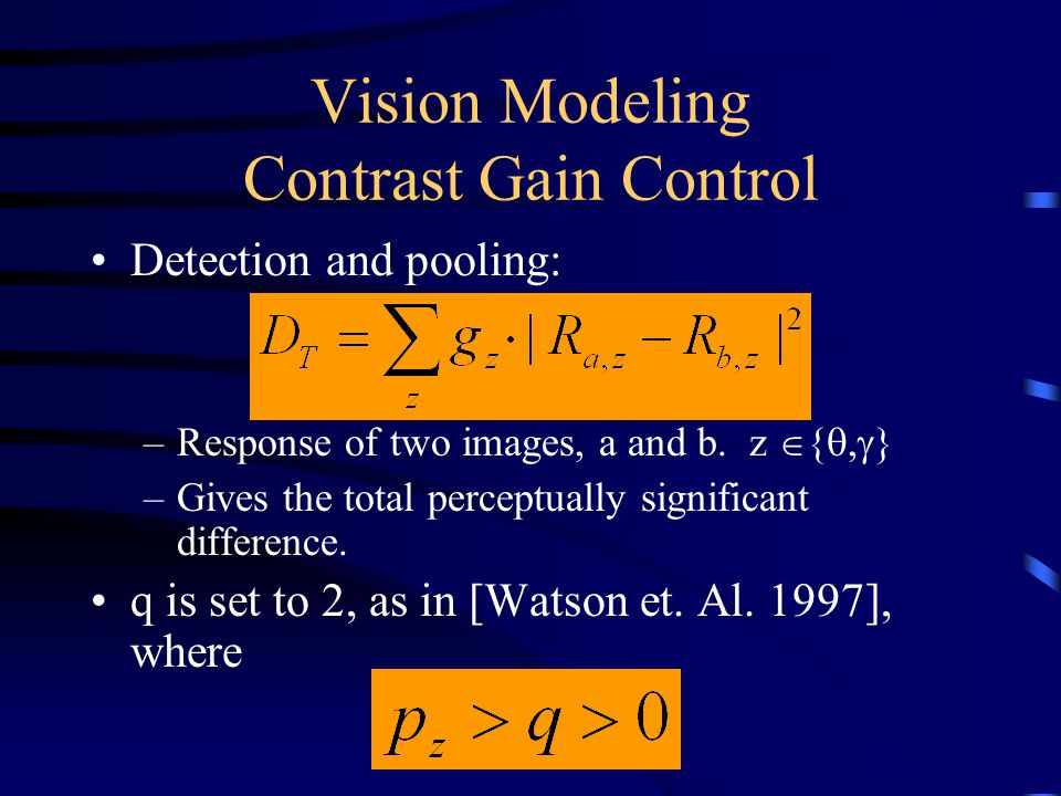 Vision Modeling Contrast Gain Control Detection and pooling: –Response of two images, a and b.