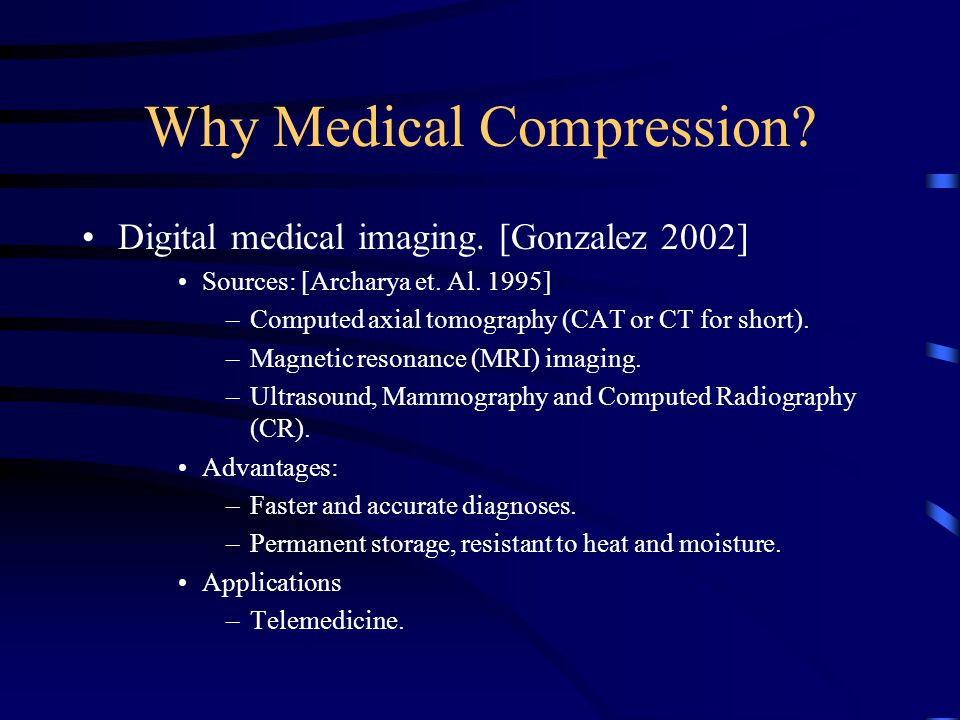 Why Medical Compression? Digital medical imaging. [Gonzalez 2002] Sources: [Archarya et. Al. 1995] –Computed axial tomography (CAT or CT for short). –