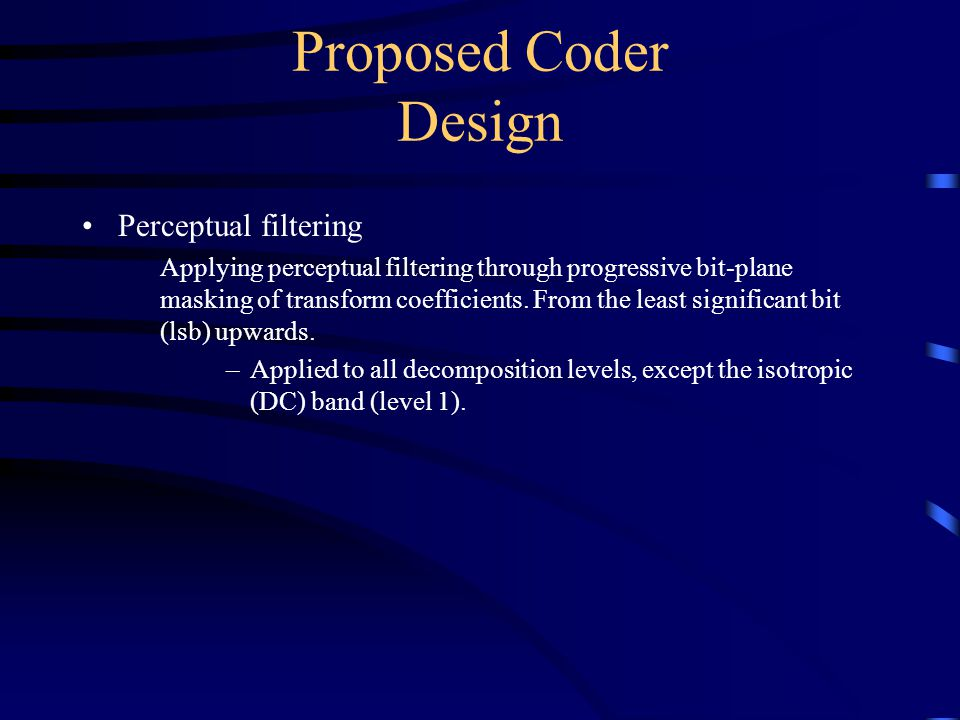 Proposed Coder Design Perceptual filtering Applying perceptual filtering through progressive bit-plane masking of transform coefficients.