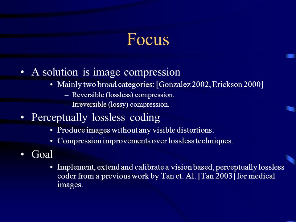 Focus A solution is image compression Mainly two broad categories: [Gonzalez 2002, Erickson 2000] –Reversible (lossless) compression. –Irreversible (l