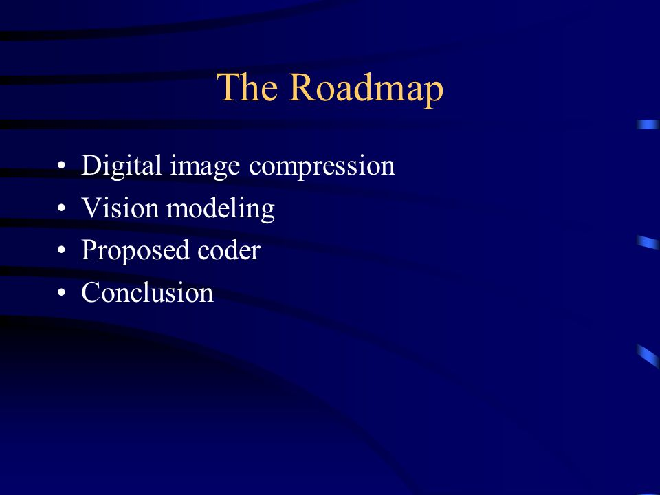 The Roadmap Digital image compression Vision modeling Proposed coder Conclusion
