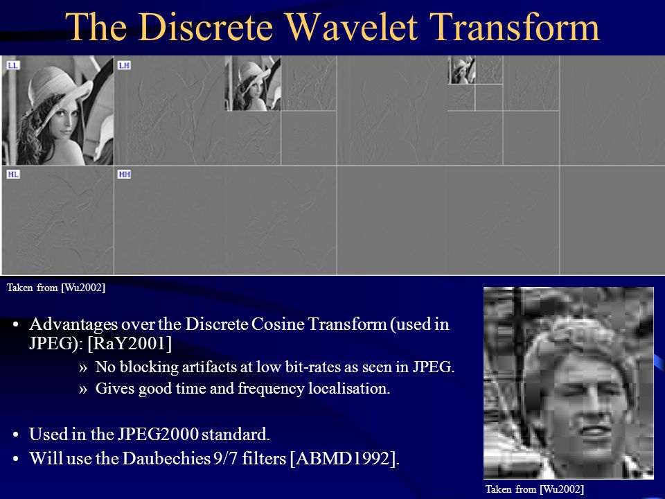 The Discrete Wavelet Transform Taken from [Wu2002] Advantages over the Discrete Cosine Transform (used in JPEG): [RaY2001] »No blocking artifacts at low bit-rates as seen in JPEG.