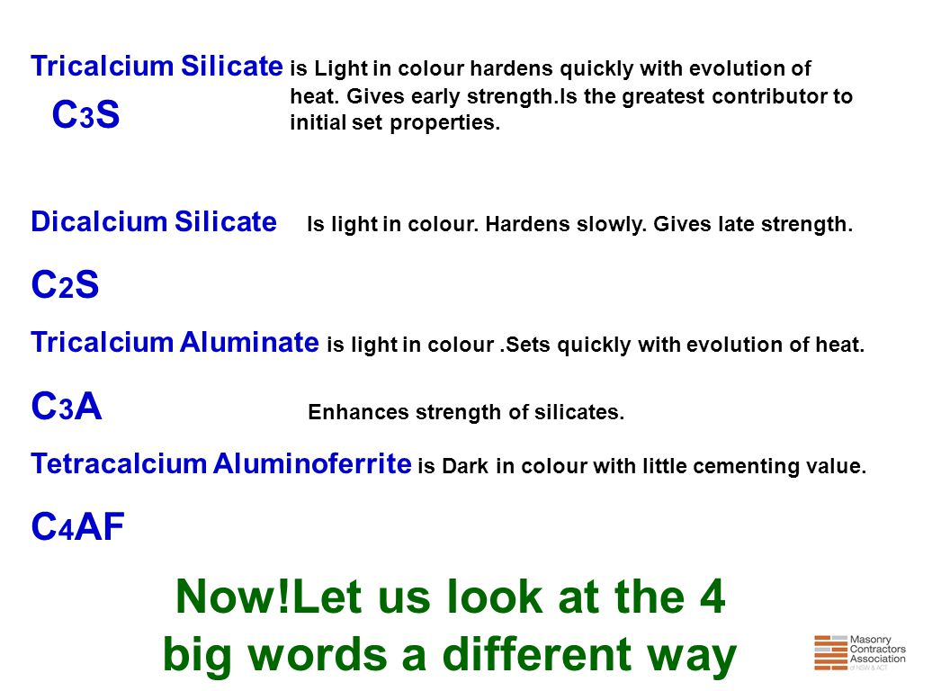 Tricalcium Silicate is Light in colour hardens quickly with evolution of heat. Gives early strength.Is the greatest contributor to initial set propert