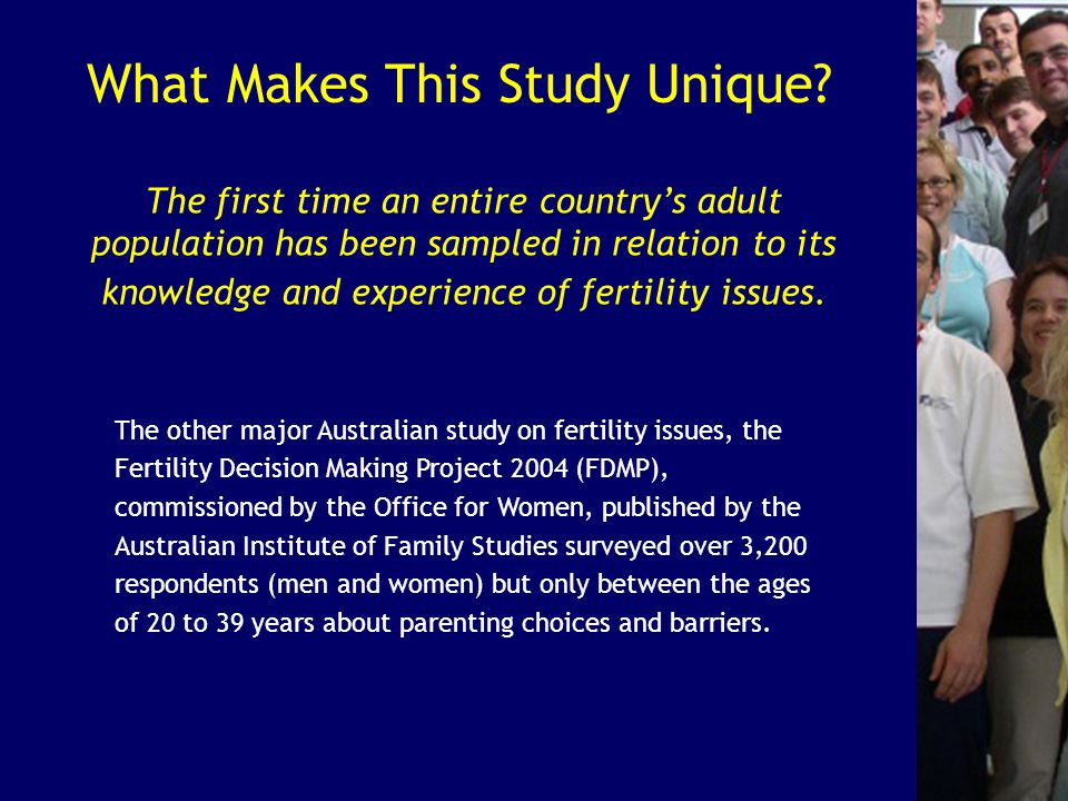 What Makes This Study Unique? The other major Australian study on fertility issues, the Fertility Decision Making Project 2004 (FDMP), commissioned by