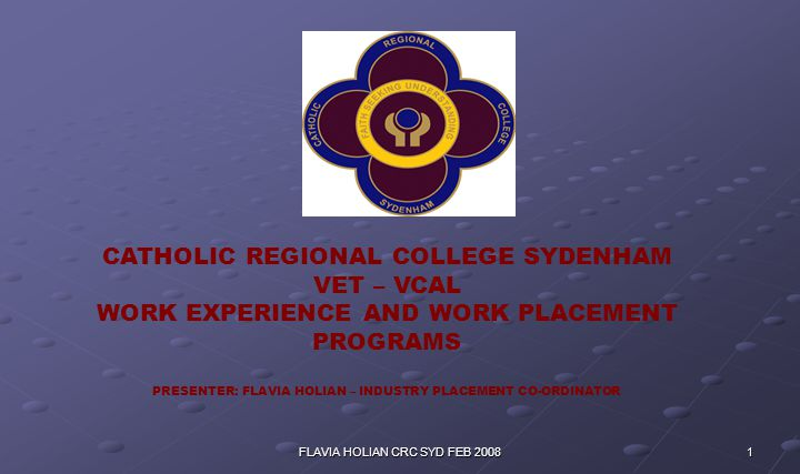 1FLAVIA HOLIAN CRC SYD FEB 2008 CATHOLIC REGIONAL COLLEGE SYDENHAM VET – VCAL WORK EXPERIENCE AND WORK PLACEMENT PROGRAMS PRESENTER: FLAVIA HOLIAN – INDUSTRY PLACEMENT CO-ORDINATOR
