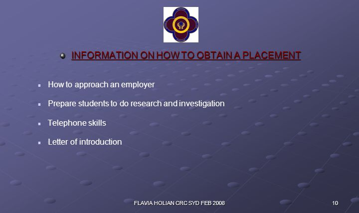 10FLAVIA HOLIAN CRC SYD FEB 2008 INFORMATION ON HOW TO OBTAIN A PLACEMENT How to approach an employer Prepare students to do research and investigation Telephone skills Letter of introduction