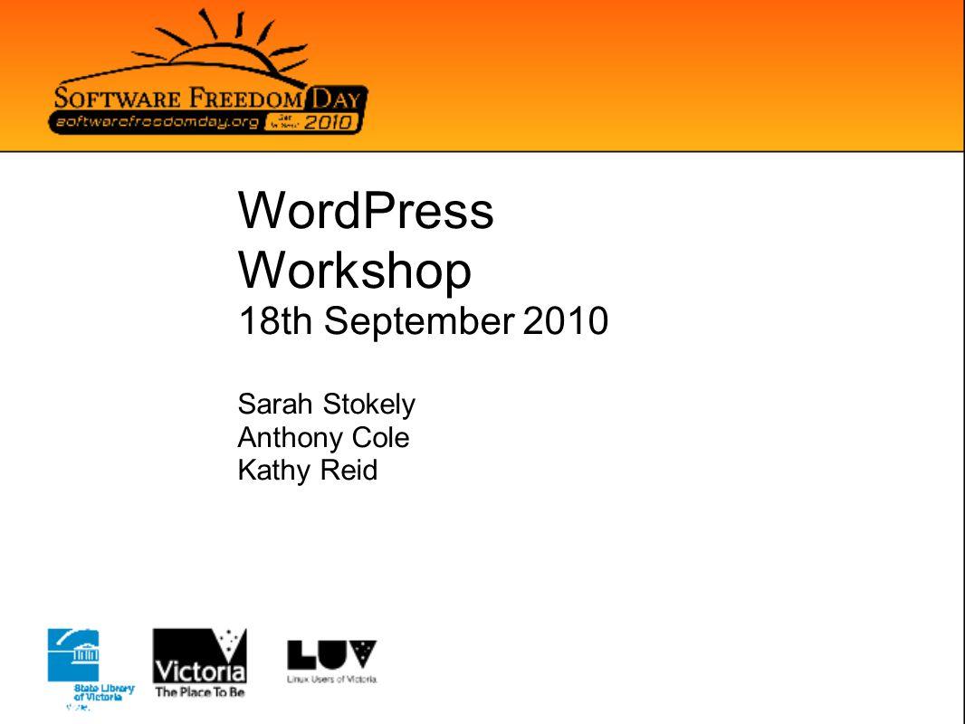 WordPress Workshop 18th September 2010 Sarah Stokely Anthony Cole Kathy Reid