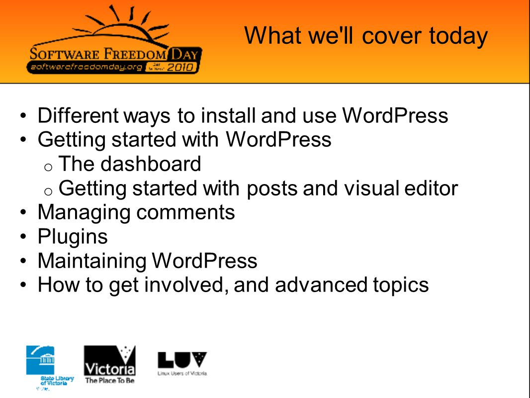 What we ll cover today Different ways to install and use WordPress Getting started with WordPress o The dashboard o Getting started with posts and visual editor Managing comments Plugins Maintaining WordPress How to get involved, and advanced topics