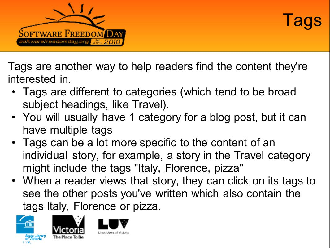 Tags Tags are another way to help readers find the content they're interested in. Tags are different to categories (which tend to be broad subject hea