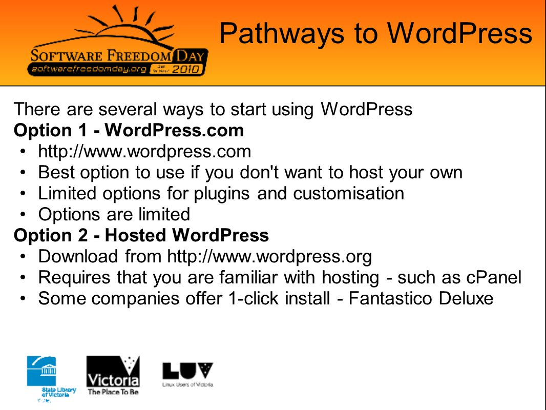 Pathways to WordPress There are several ways to start using WordPress Option 1 - WordPress.com http://www.wordpress.com Best option to use if you don t want to host your own Limited options for plugins and customisation Options are limited Option 2 - Hosted WordPress Download from http://www.wordpress.org Requires that you are familiar with hosting - such as cPanel Some companies offer 1-click install - Fantastico Deluxe
