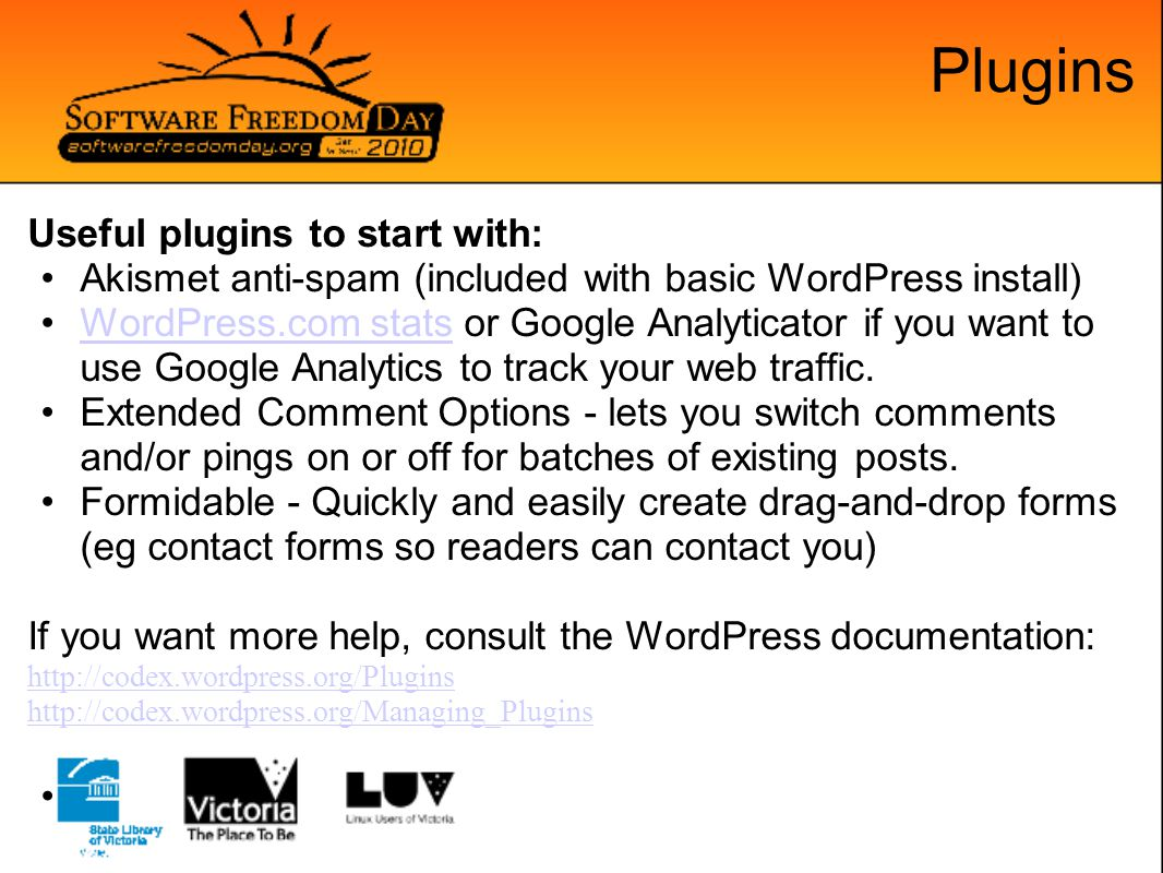 Plugins Useful plugins to start with: Akismet anti-spam (included with basic WordPress install) WordPress.com stats or Google Analyticator if you want to use Google Analytics to track your web traffic.WordPress.com stats Extended Comment Options - lets you switch comments and/or pings on or off for batches of existing posts.