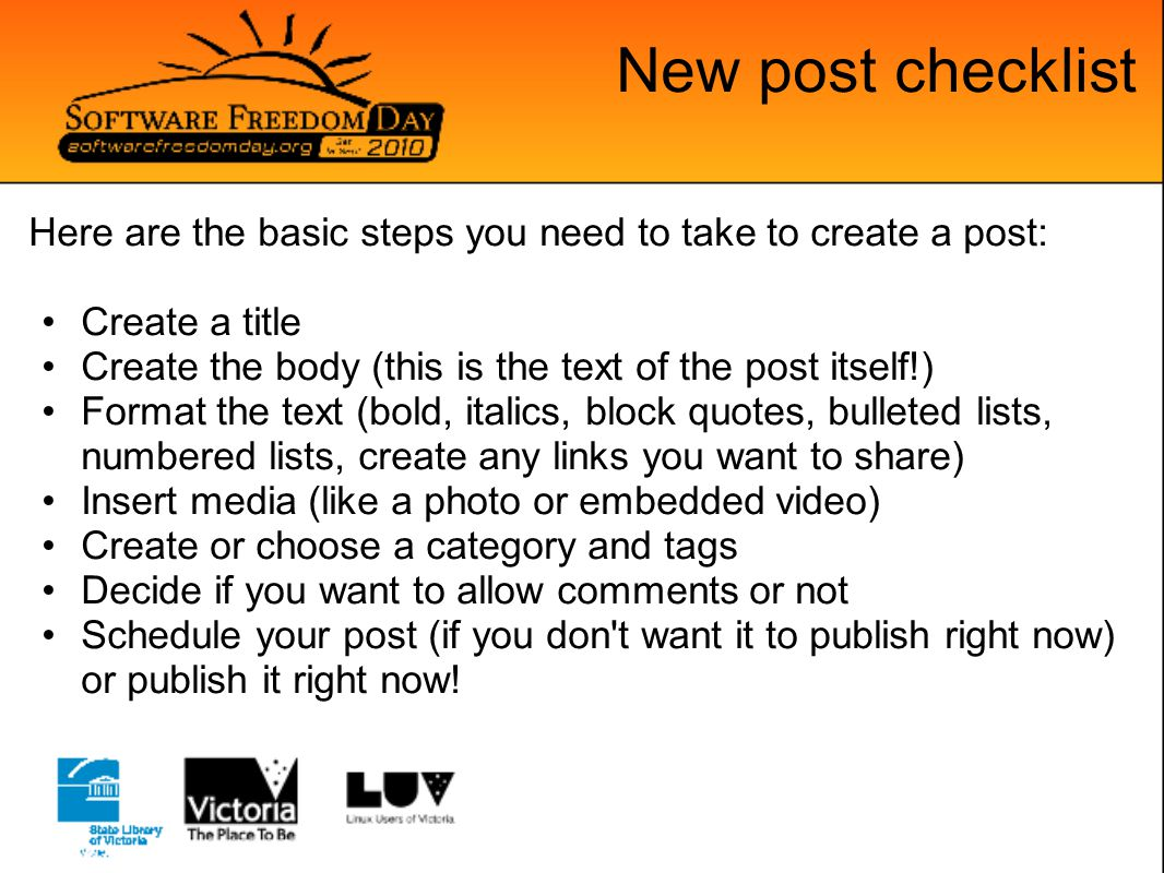 New post checklist Here are the basic steps you need to take to create a post: Create a title Create the body (this is the text of the post itself!) F