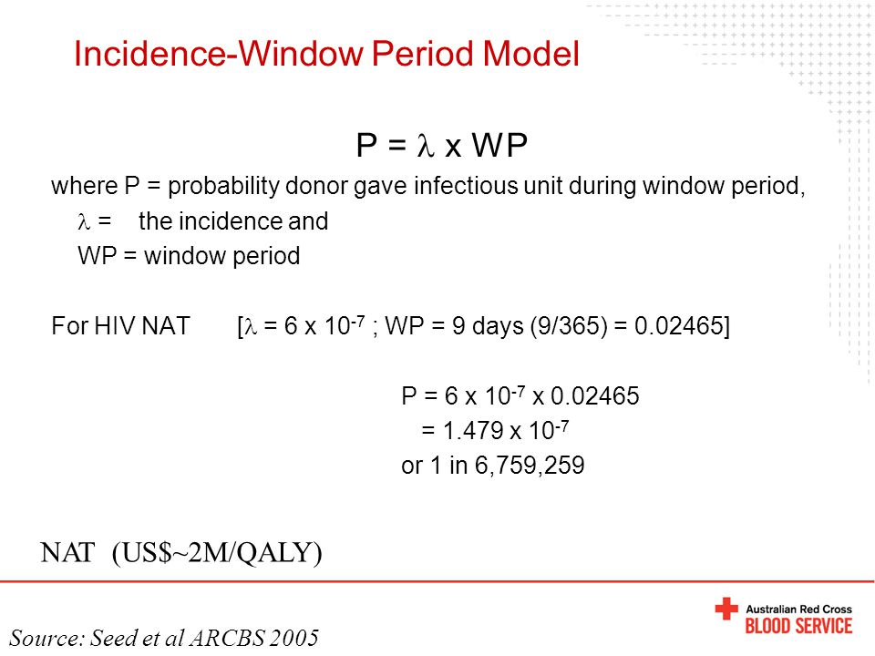 P = x WP where P = probability donor gave infectious unit during window period, = the incidence and WP = window period For HIV NAT [ = 6 x 10 -7 ; WP