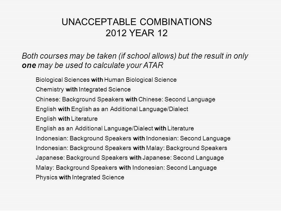 UNACCEPTABLE COMBINATIONS 2012 YEAR 12 Biological Sciences with Human Biological Science Chemistry with Integrated Science Chinese: Background Speaker
