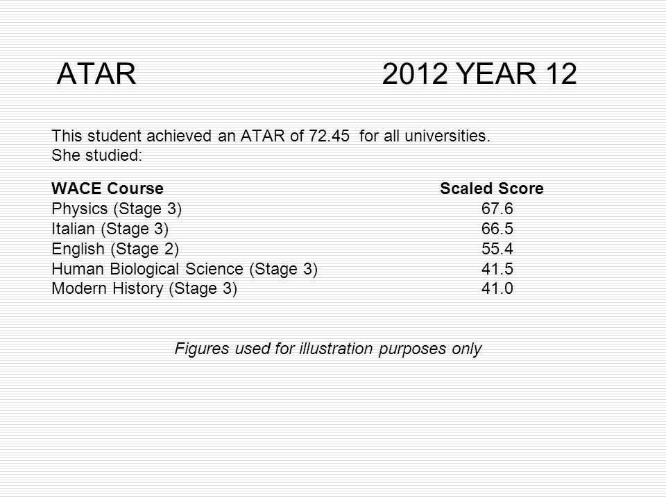 ATAR 2012 YEAR 12 This student achieved an ATAR of 72.45 for all universities. She studied: WACE Course Scaled Score Physics (Stage 3) 67.6 Italian (S