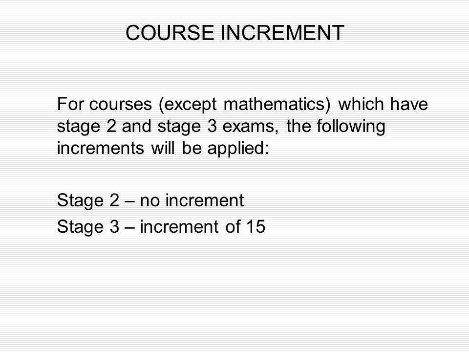COURSE INCREMENT For courses (except mathematics) which have stage 2 and stage 3 exams, the following increments will be applied: Stage 2 – no increme