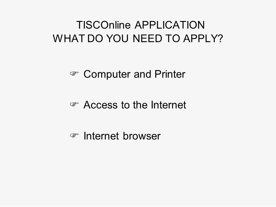 TISCOnline APPLICATION WHAT DO YOU NEED TO APPLY?  Computer and Printer  Access to the Internet  Internet browser