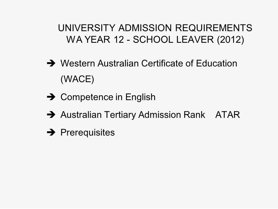 UNIVERSITY ADMISSION REQUIREMENTS WA YEAR 12 - SCHOOL LEAVER (2012)  Western Australian Certificate of Education (WACE)  Competence in English  Aus