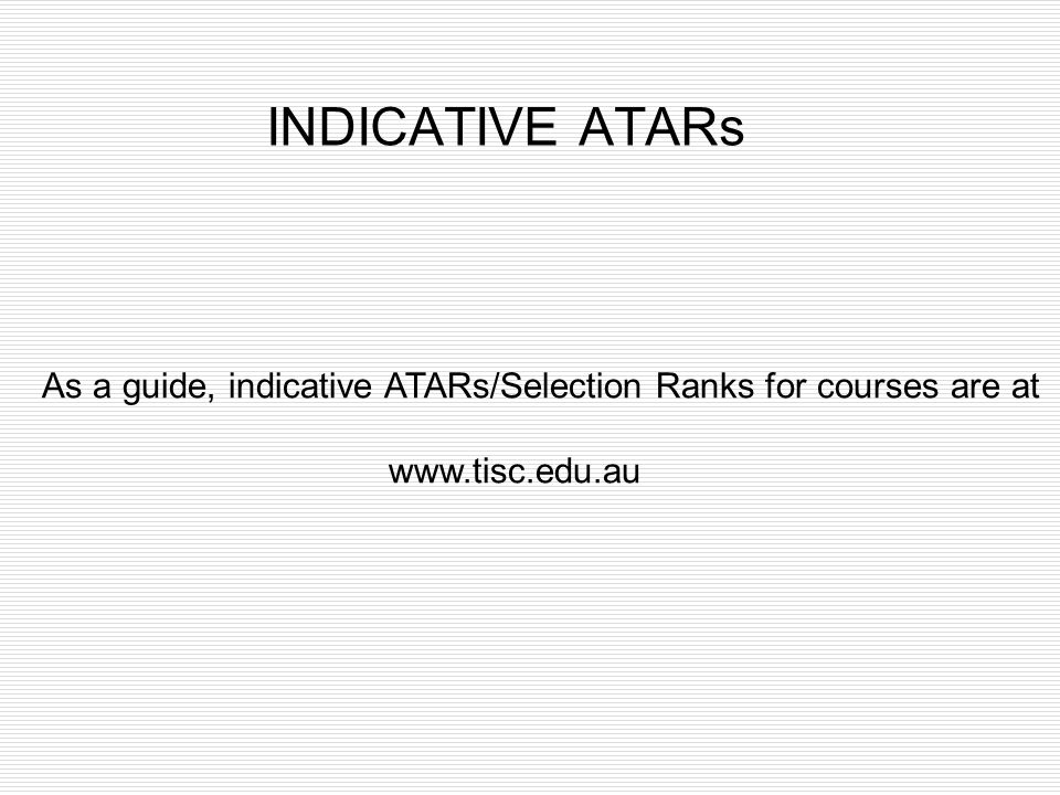 INDICATIVE ATARs As a guide, indicative ATARs/Selection Ranks for courses are at www.tisc.edu.au