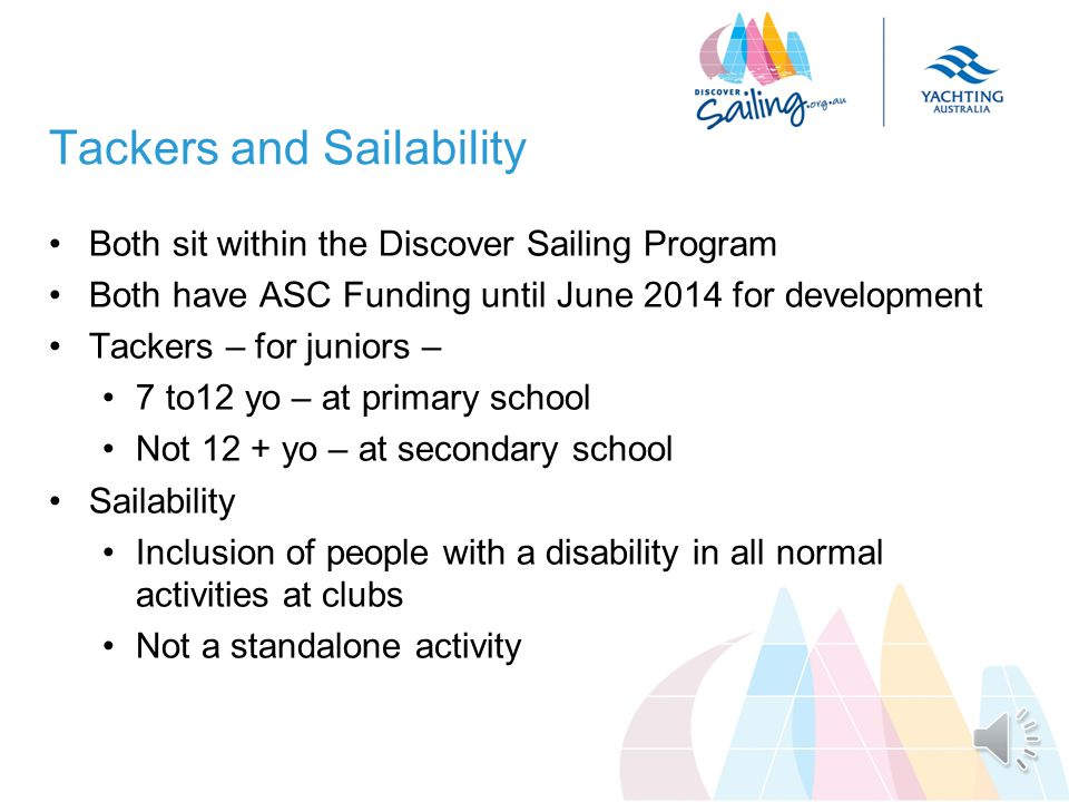 Objective for this session Two priority participation programs Outline the rationale and benefits of Tackers and Sailability Point to the resources available for clubs wanting to attract new participants relative to these target audiences Even if you do not adopt them – understand them Good timing New Clubs for Tackers for 2013-14 need to sign up by winter The Sailability Conference in ACT in March