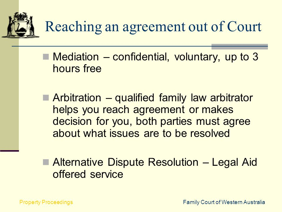 Family Court of Western AustraliaProperty Proceedings Reaching an agreement out of Court Mediation – confidential, voluntary, up to 3 hours free Arbit