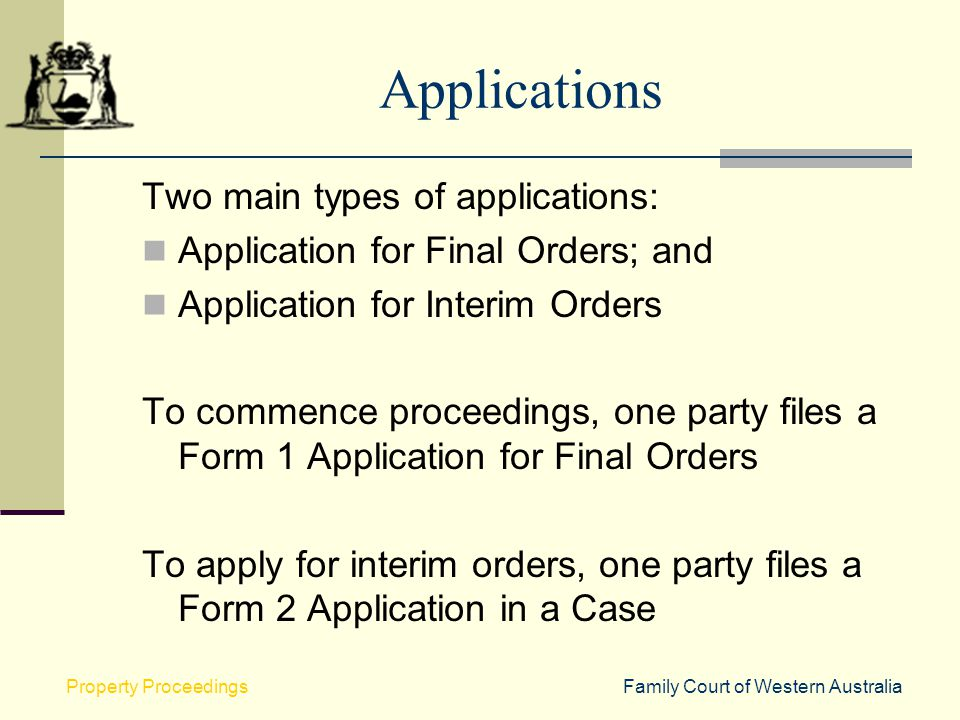 Family Court of Western AustraliaProperty Proceedings Applications Two main types of applications: Application for Final Orders; and Application for I
