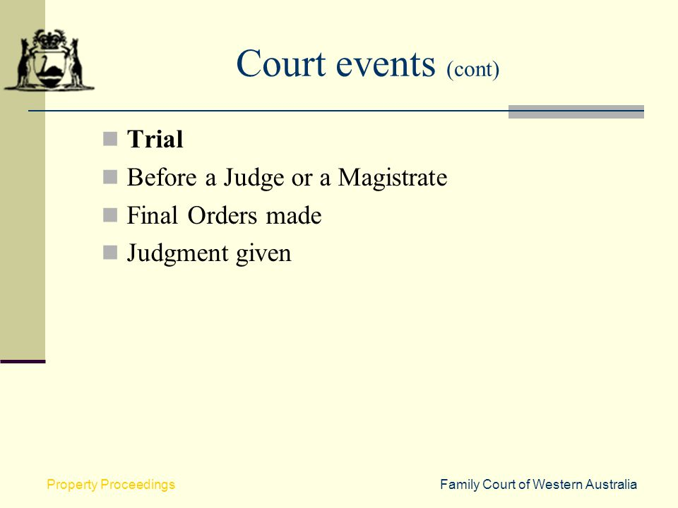 Family Court of Western AustraliaProperty Proceedings Court events (cont) Trial Before a Judge or a Magistrate Final Orders made Judgment given