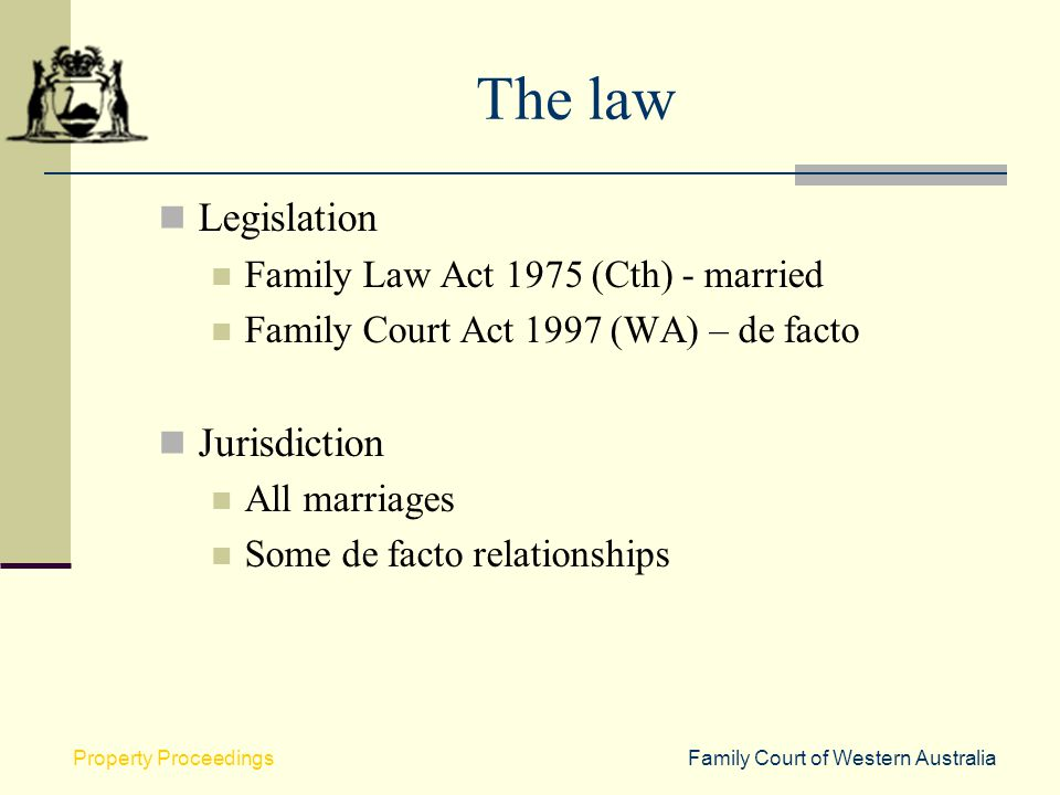 Family Court of Western AustraliaProperty Proceedings The law Legislation Family Law Act 1975 (Cth) - married Family Court Act 1997 (WA) – de facto Ju